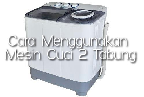 Cara Menggunakan Mesin Cuci 2 Tabung