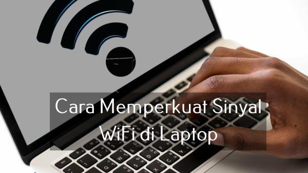 Cara Memperkuat Sinyal WiFi di Laptop